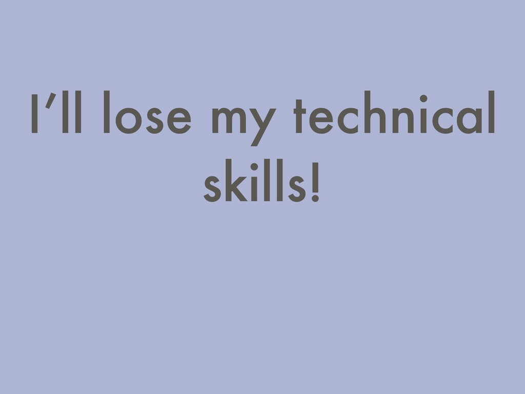 I'll lose my technical skills!