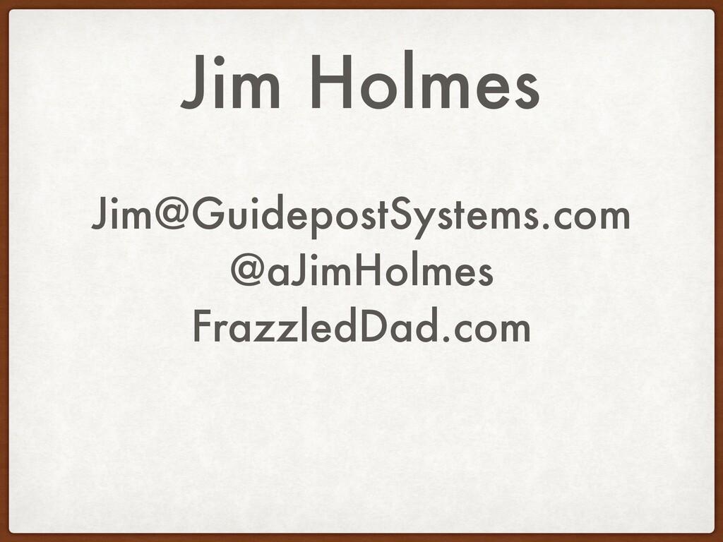 Jim Holmes Jim@GuidepostSystems.com @aJimHolmes...