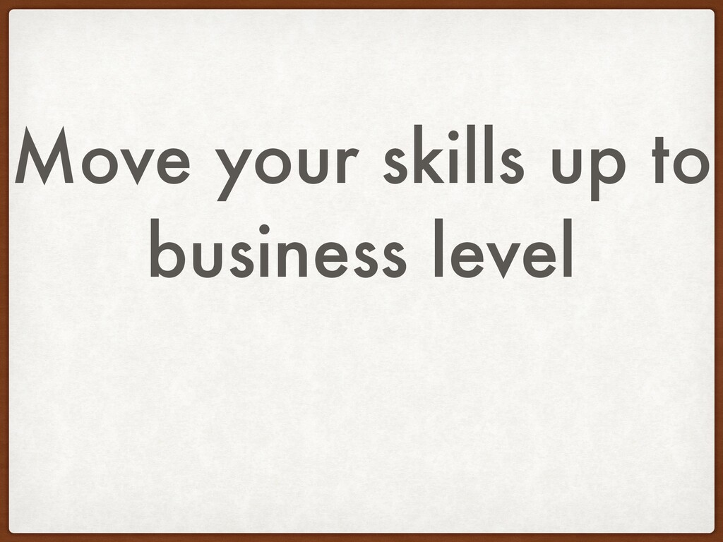 Move your skills up to business level