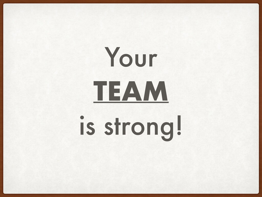Your TEAM is strong!