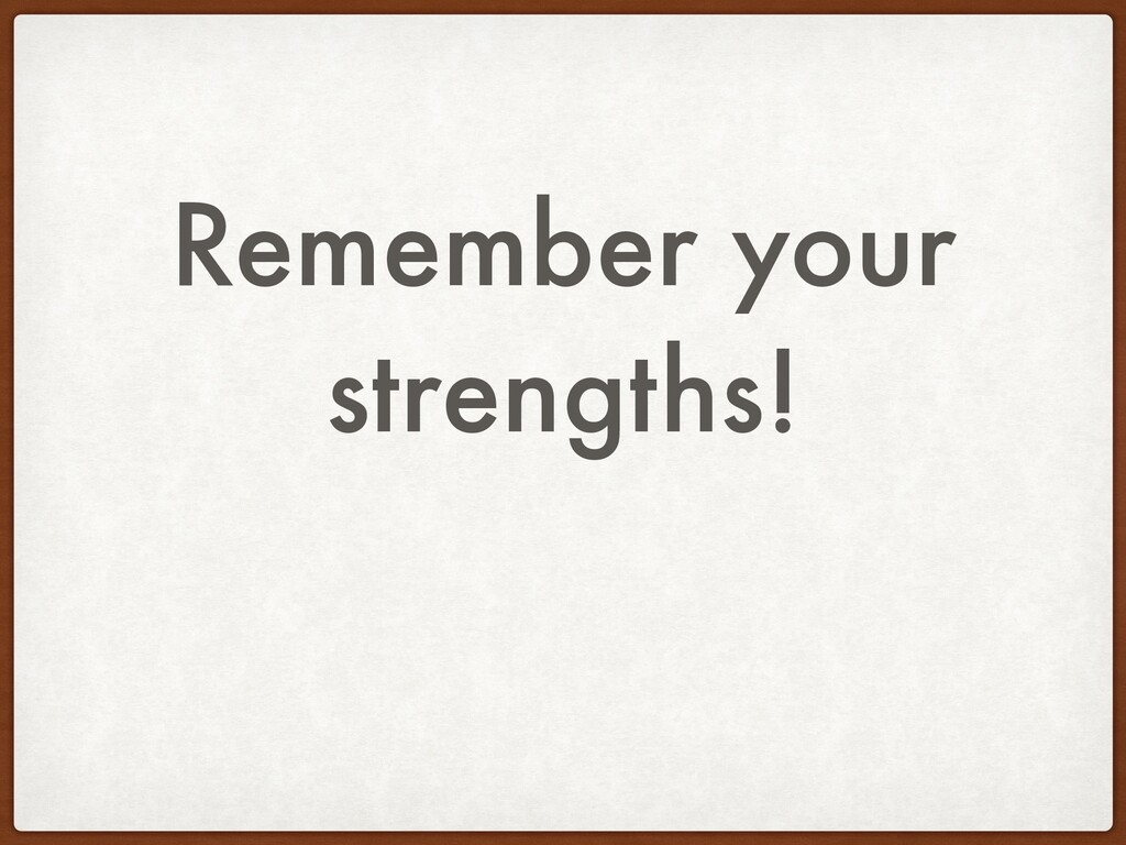 Remember your strengths!