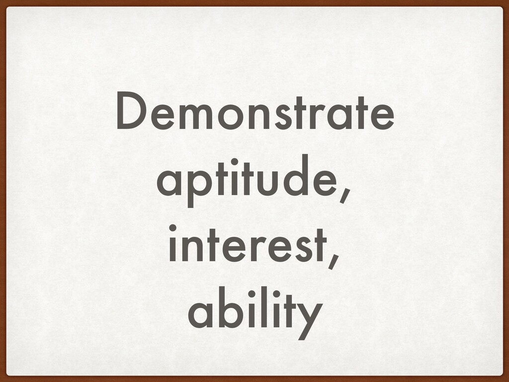 Demonstrate aptitude, interest, ability