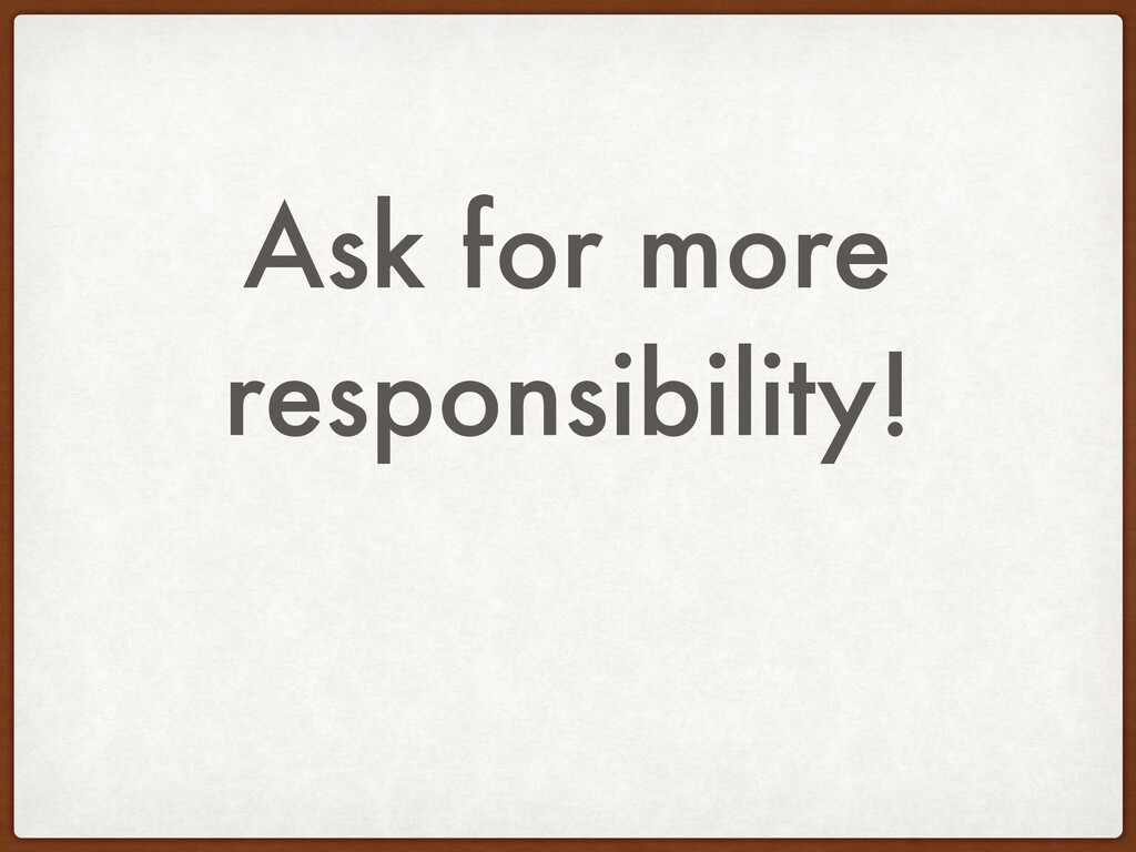 Ask for more responsibility!