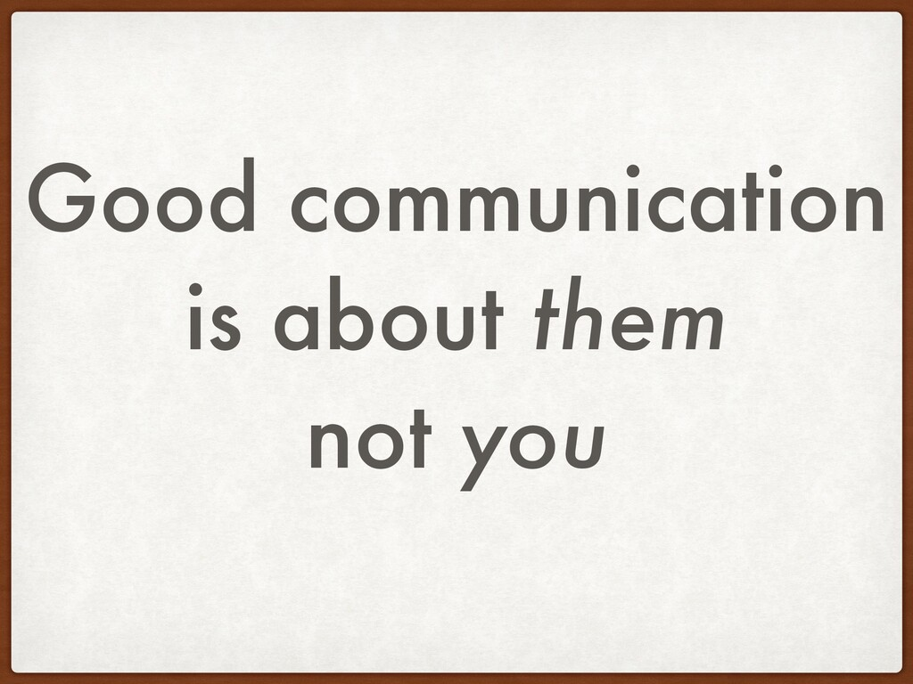 Good communication is about them not you