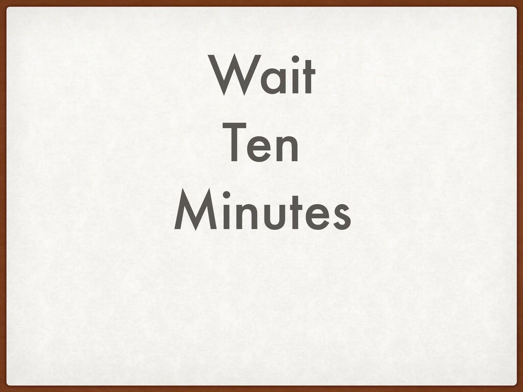 Wait Ten Minutes