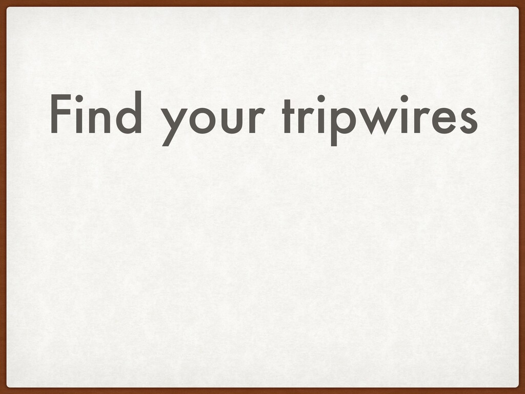 Find your tripwires