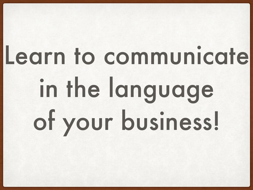 Learn to communicate in the language of your bu...