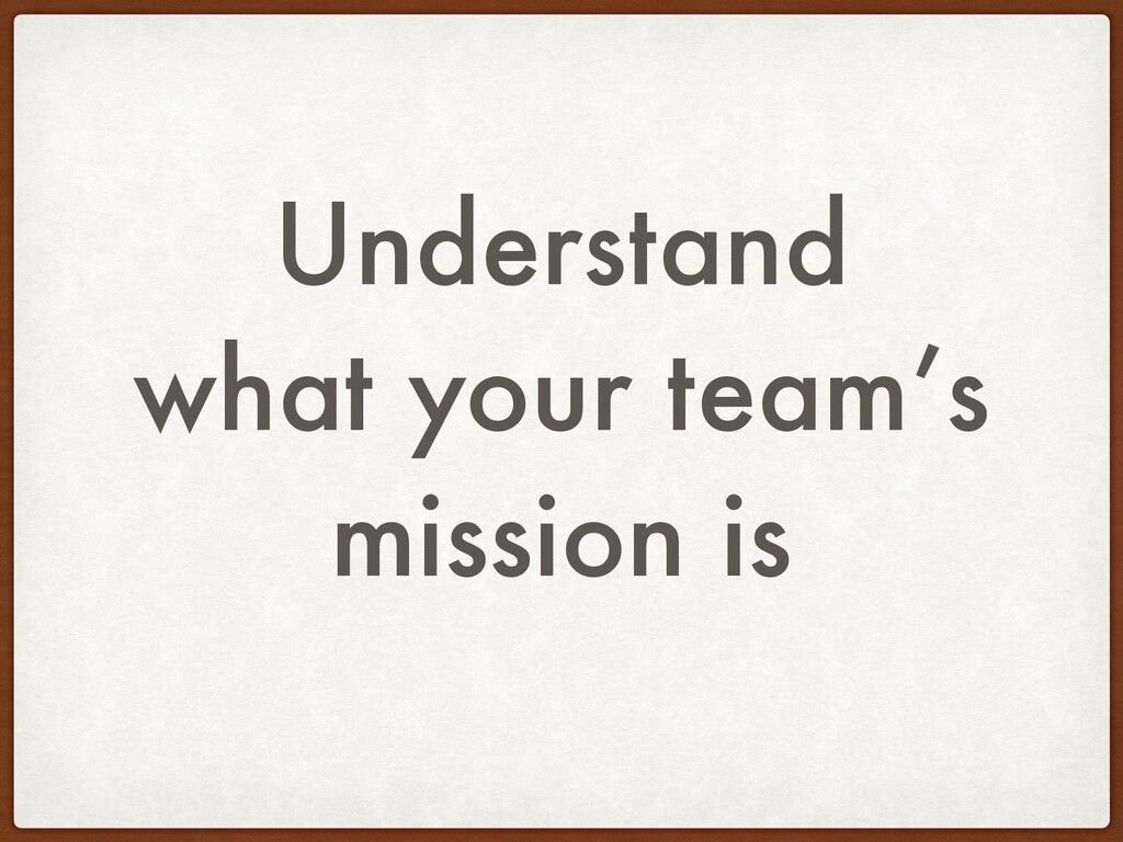Understand what your team's mission is