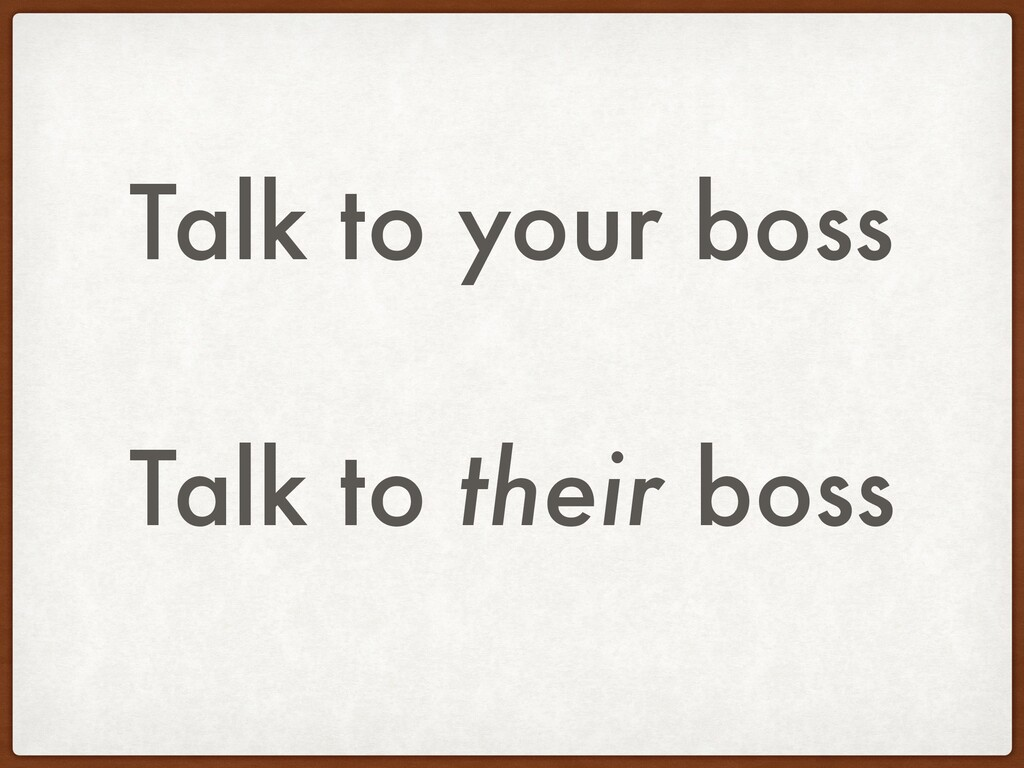 Talk to your boss Talk to their boss
