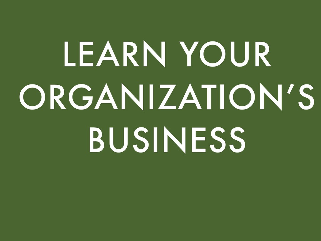 LEARN YOUR ORGANIZATION'S BUSINESS