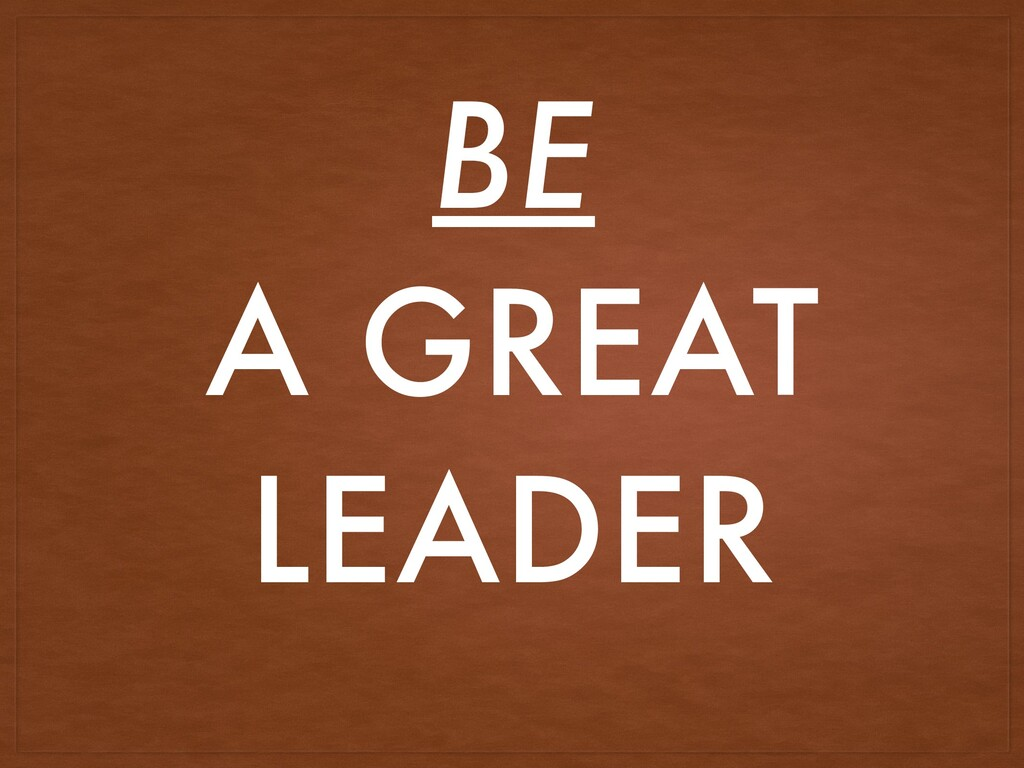 BE A GREAT LEADER