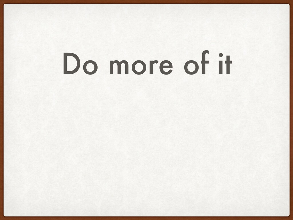Do more of it