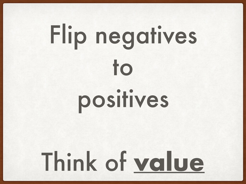 Flip negatives to positives Think of value