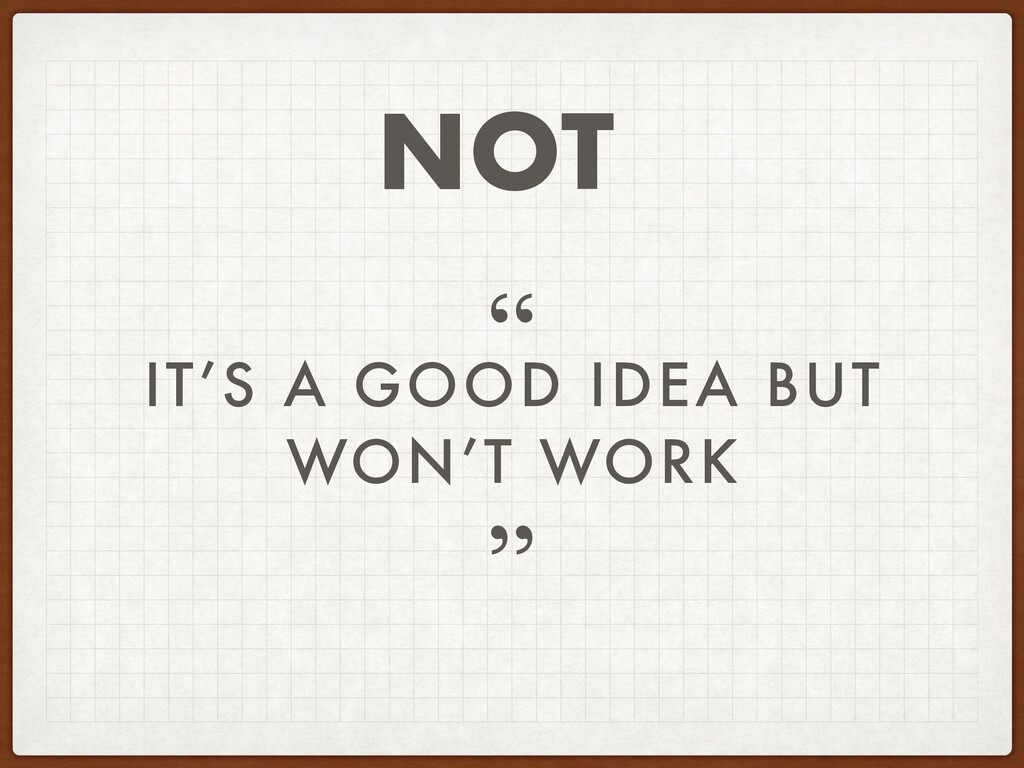 "IT'S A GOOD IDEA BUT WON'T WORK "" "" NOT"