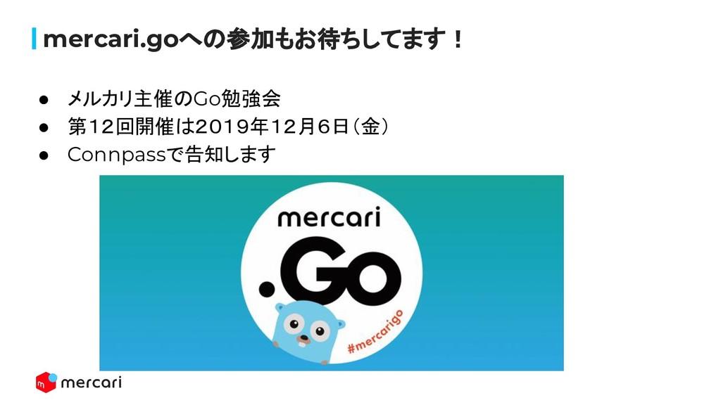 mercari.goへの参加もお待ちしてます! ● メルカリ主催のGo勉強会 ● 第12回開催...