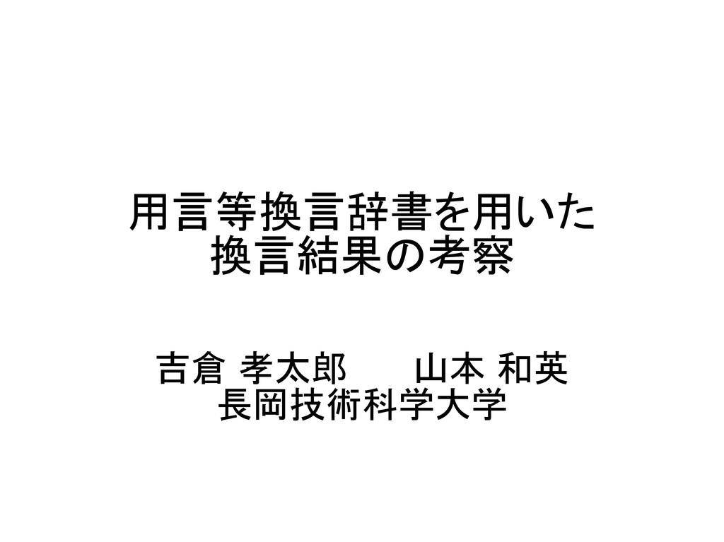 用言等換言辞書を用いた 換言結果の考察 吉倉 孝太郎 山本 和英 長岡技術科学大学