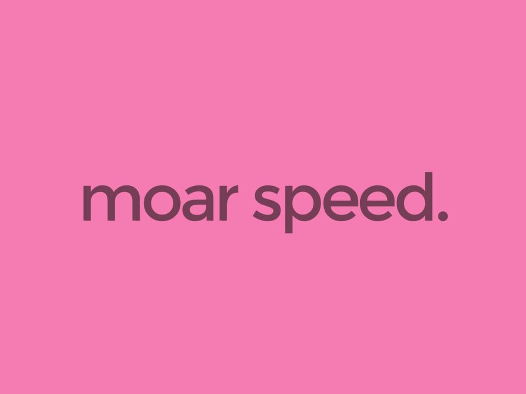 moar speed.