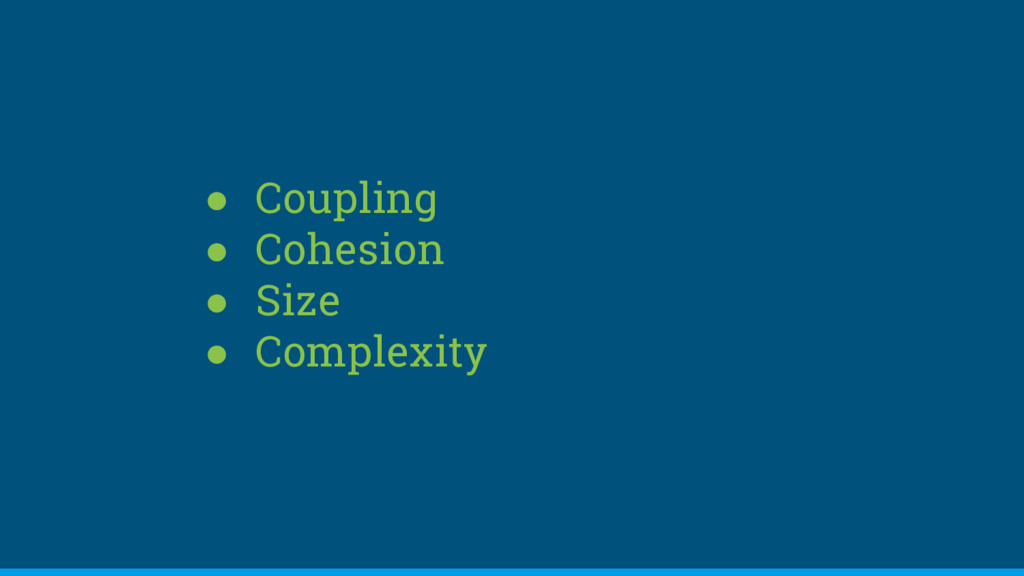 ● Coupling ● Cohesion ● Size ● Complexity