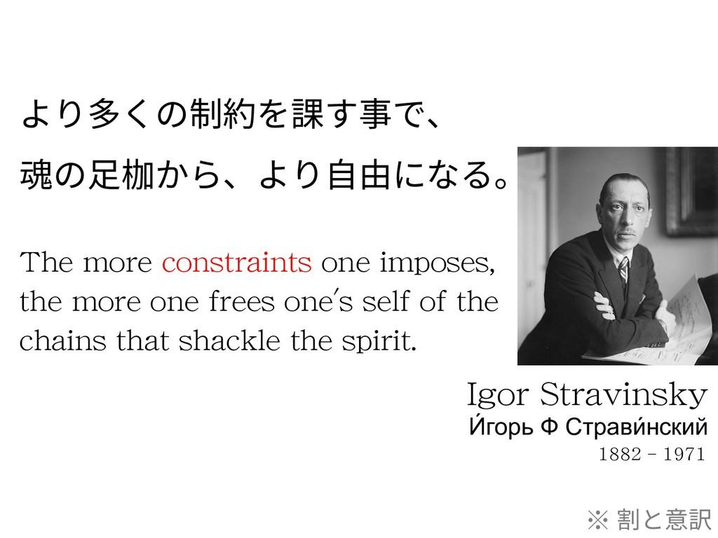 より多くの制約を課す事で、 魂の⾜枷から、より⾃由になる。 Igor Stravinsky И...