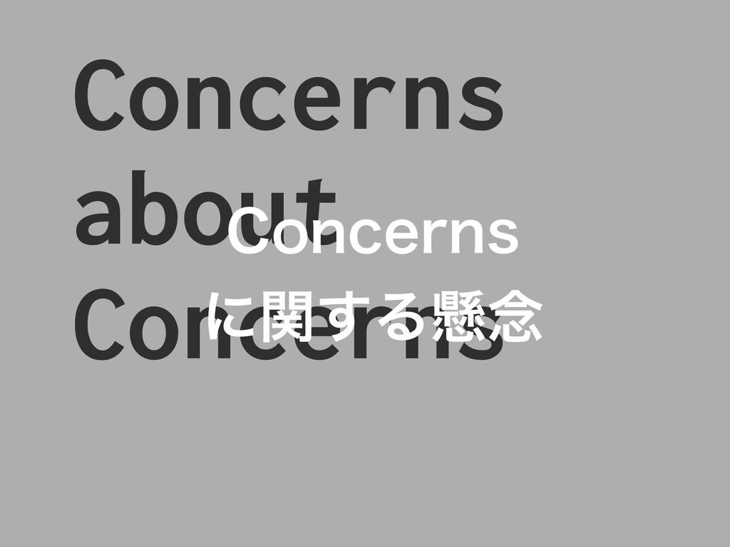 Concerns about Concerns $PODFSOT ʹؔ͢Δݒ೦
