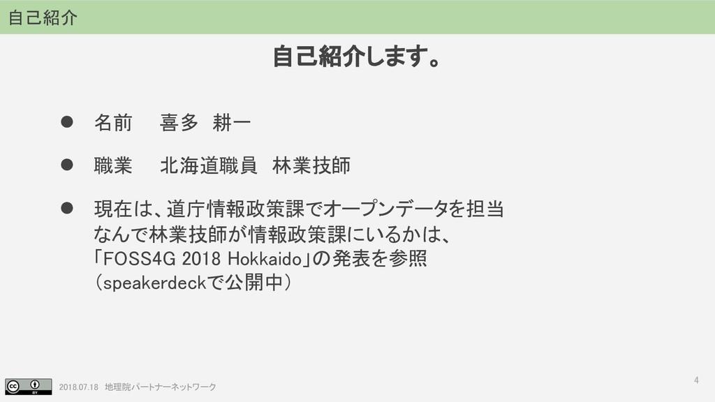 2018.07.18 地理院パートナーネットワーク 自己紹介します。 4 ● 名前  喜多 耕...