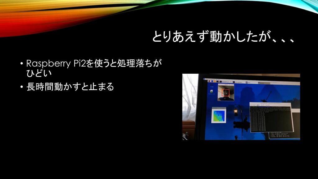 とりあえず動かしたが、、、 • Raspberry Pi2を使うと処理落ちが ひどい • 長時...