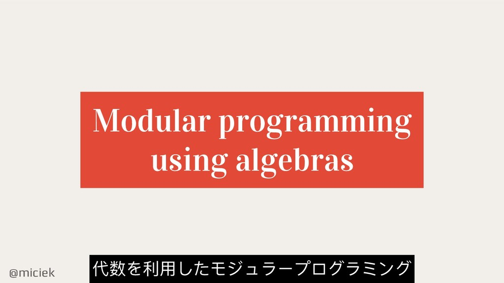 @miciek Modular programming using algebras 代数を利...