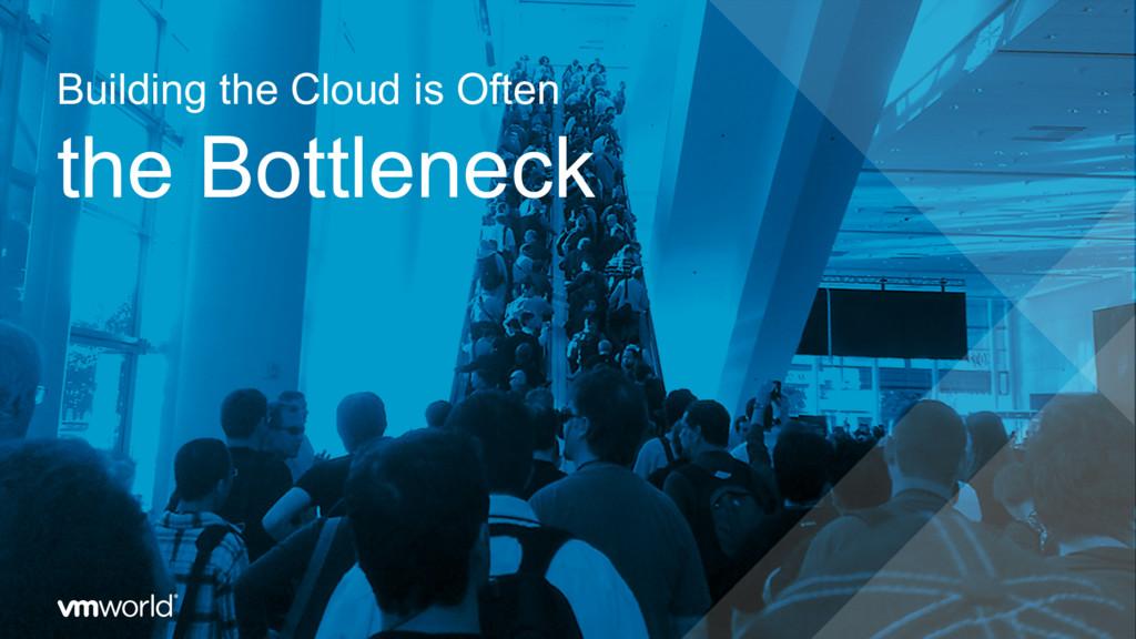 Building the Cloud is Often the Bottleneck