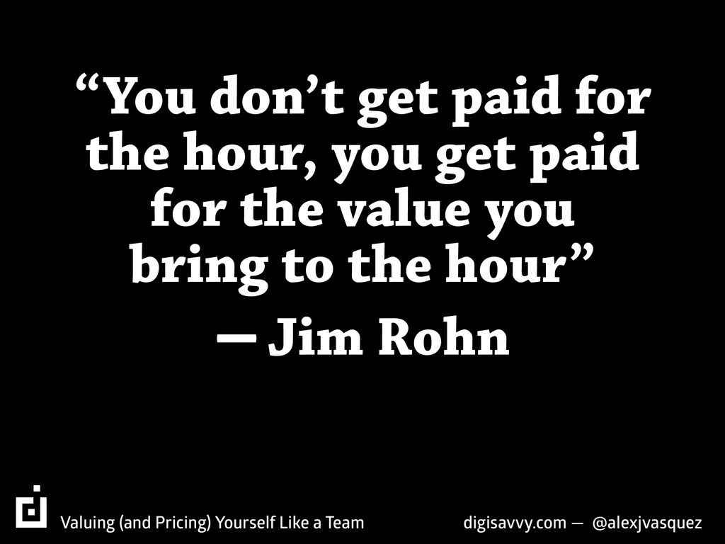 """""""You don't get paid for the hour, you get paid ..."""