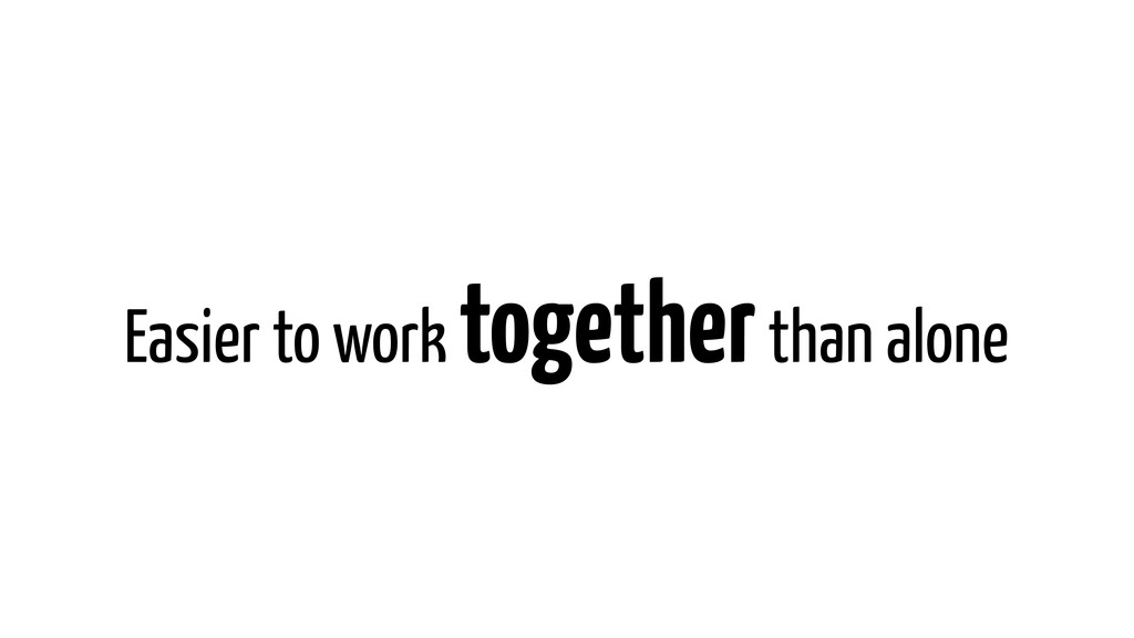 Easier to work together than alone