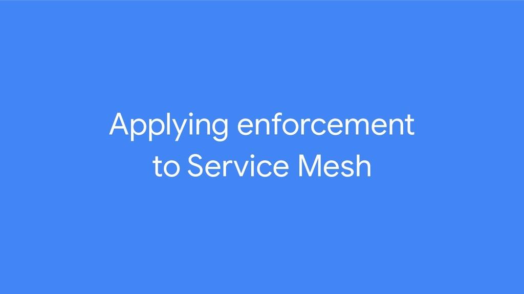 Applying enforcement to Service Mesh