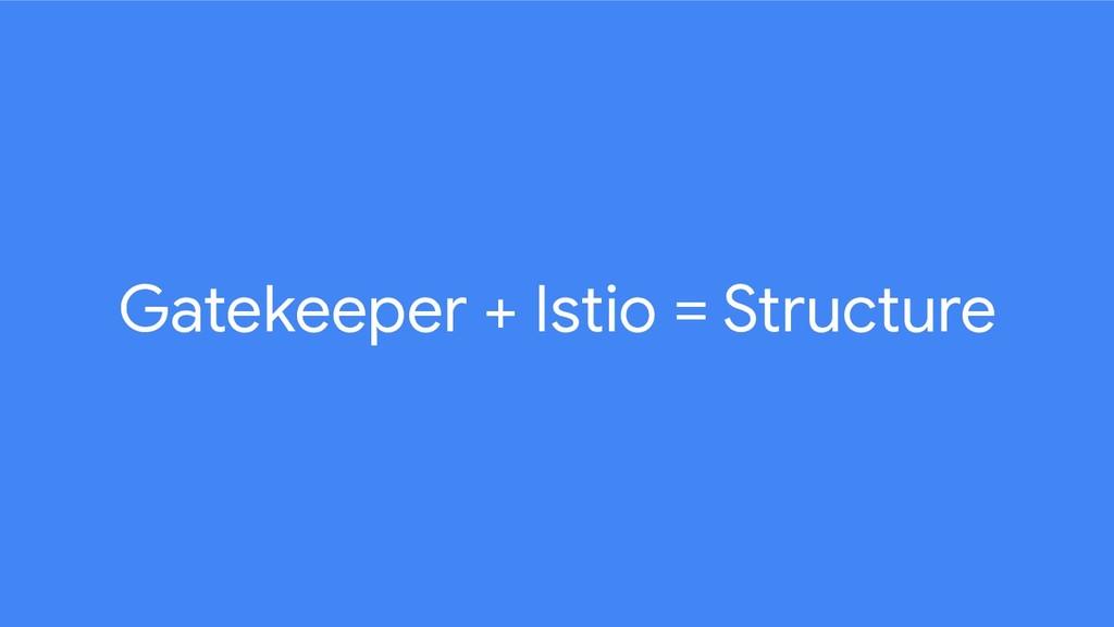 Gatekeeper + Istio = Structure
