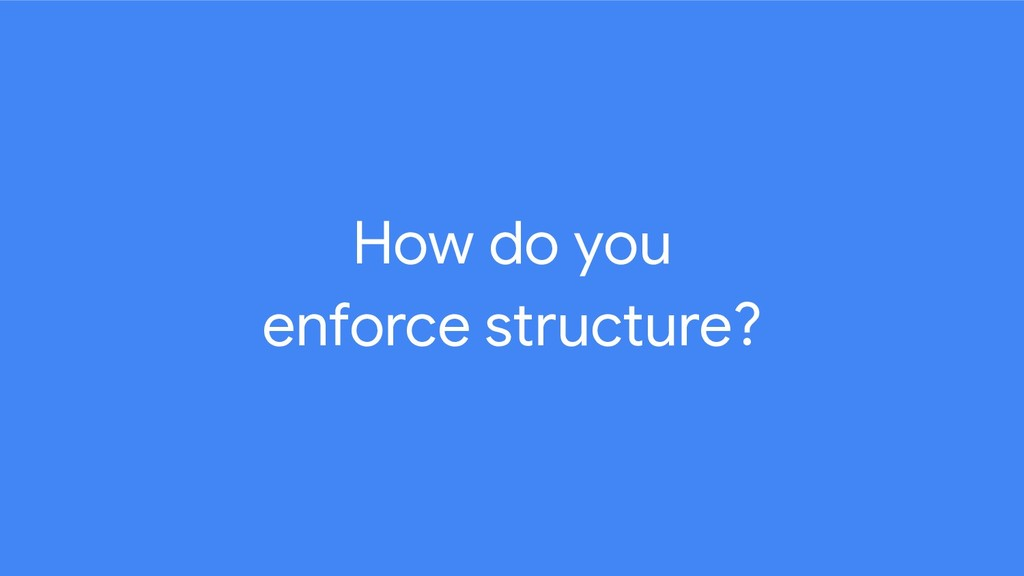 How do you enforce structure?
