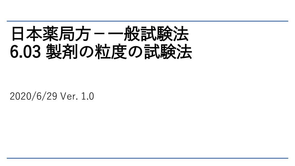 日本薬局方-一般試験法 6.03 製剤の粒度の試験法 2020/6/29 Ver. 1.0