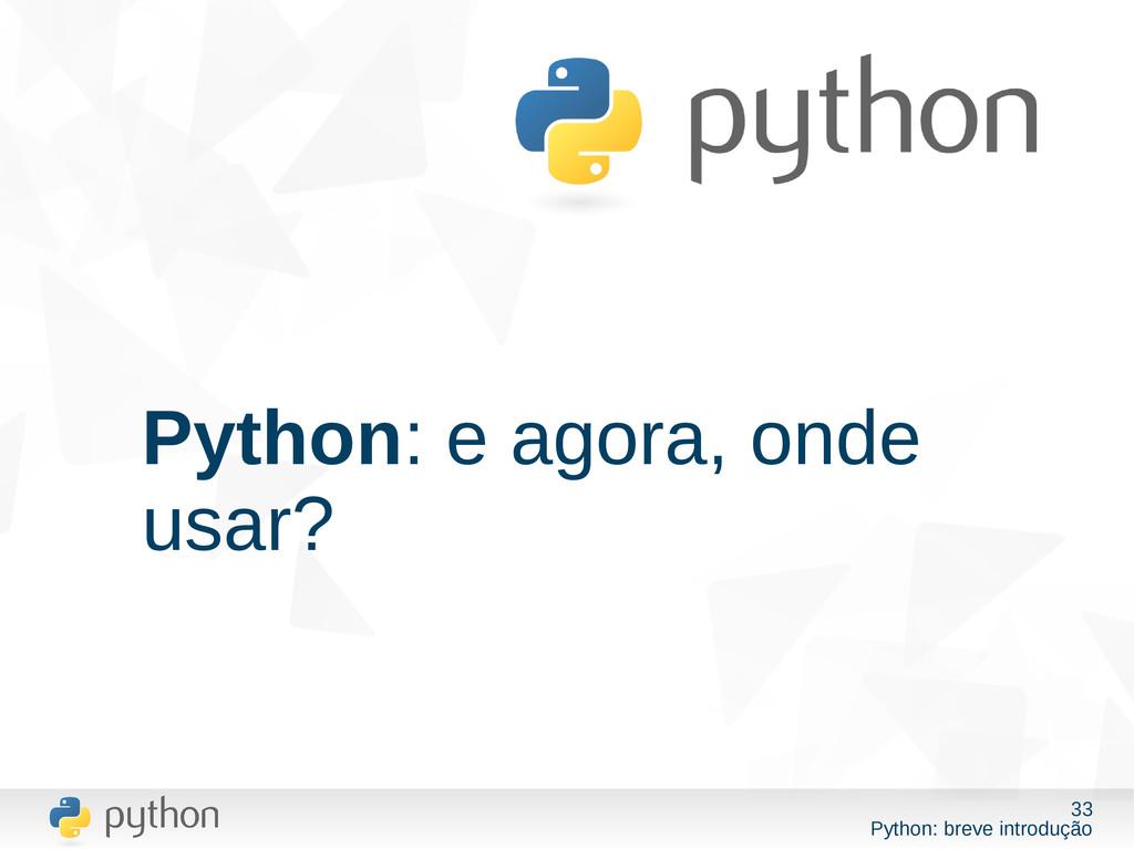 33 Python: breve introdução Python: e agora, on...