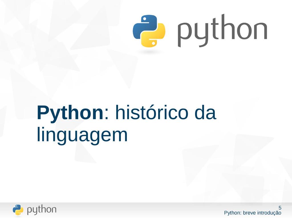5 Python: breve introdução Python: histórico da...