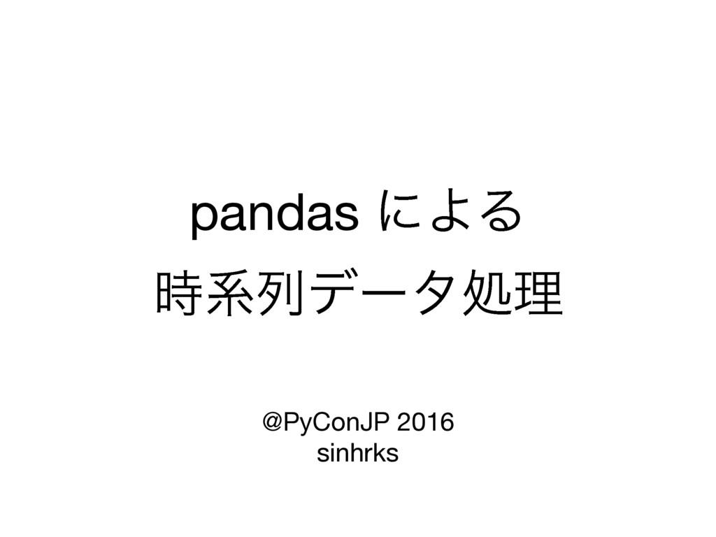 pandas ʹΑΔ  ܥྻσʔλॲཧ  @PyConJP 2016  sinhrks