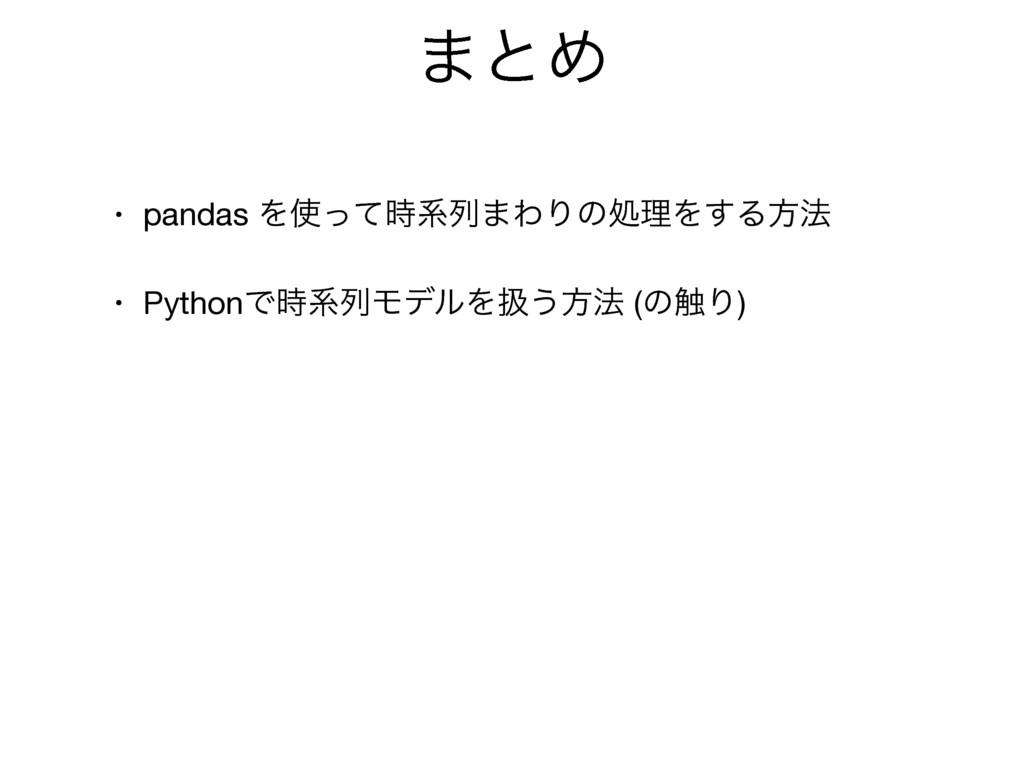 ·ͱΊ • pandas Λͬͯܥྻ·ΘΓͷॲཧΛ͢Δํ๏  • PythonͰܥྻϞσ...