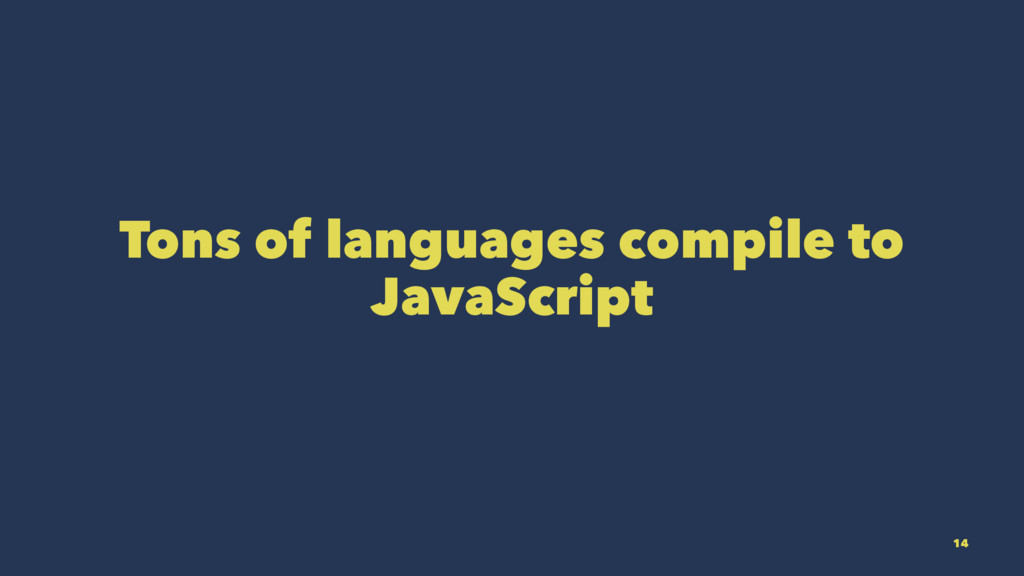 Tons of languages compile to JavaScript 14