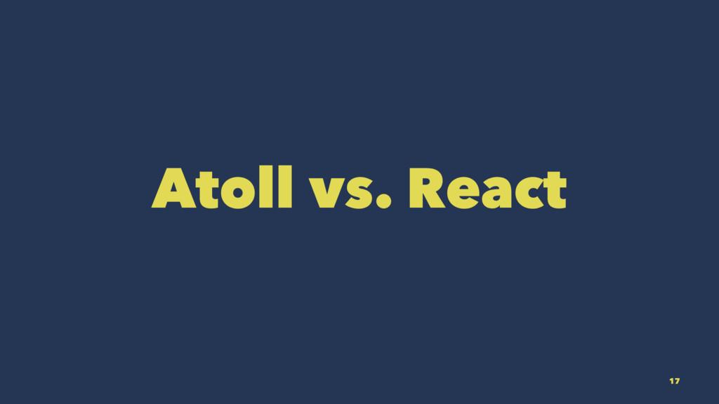 Atoll vs. React 17