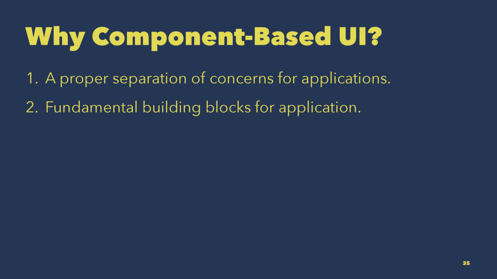 Why Component-Based UI? 1. A proper separation ...