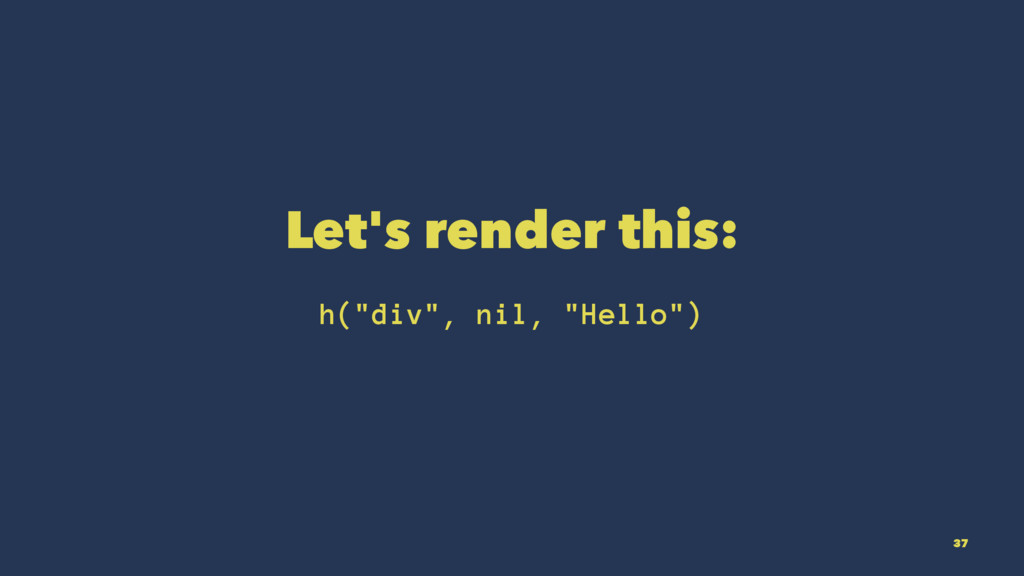 "Let's render this: h(""div"", nil, ""Hello"") 37"