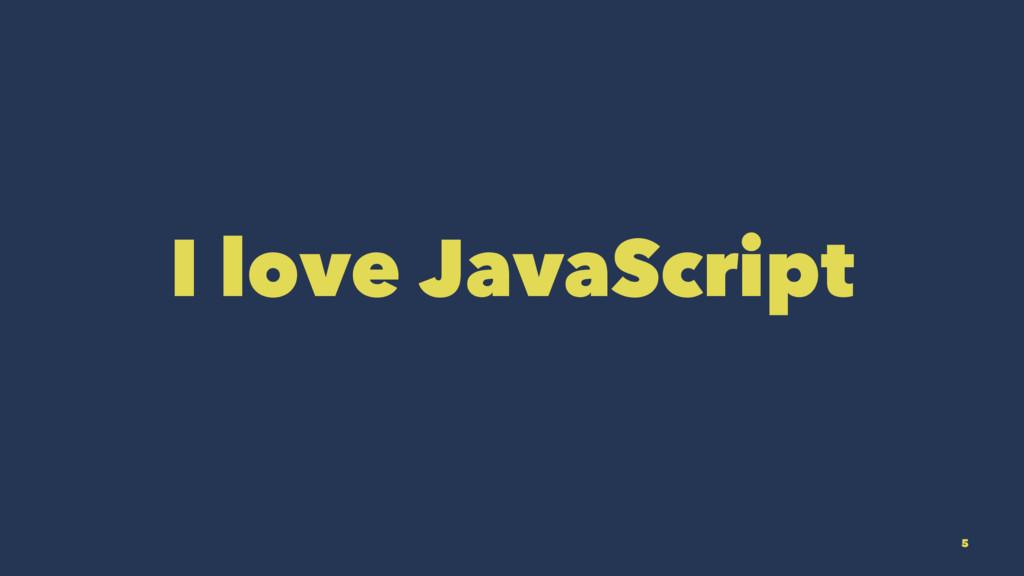 I love JavaScript 5