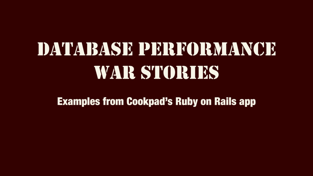 DATABASE PERFORMANCE WAR STORIES Examples from ...