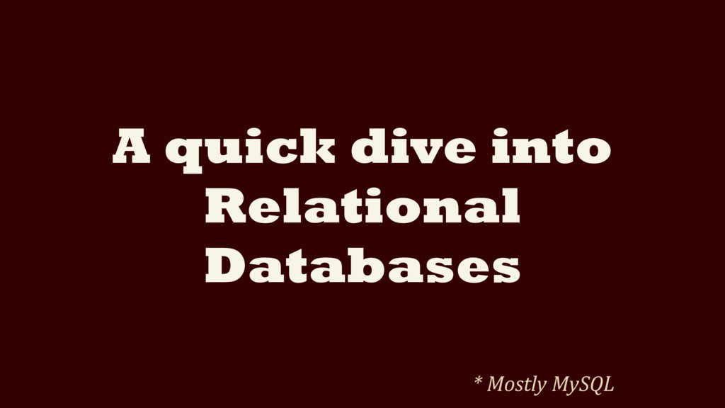 A quick dive into Relational Databases * Mostly...