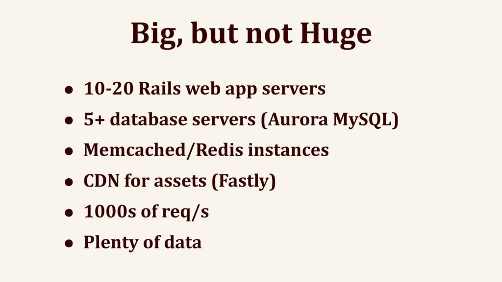 Big, but not Huge • 10-20 Rails web app servers...