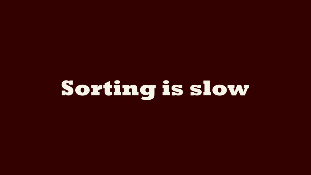 Sorting is slow