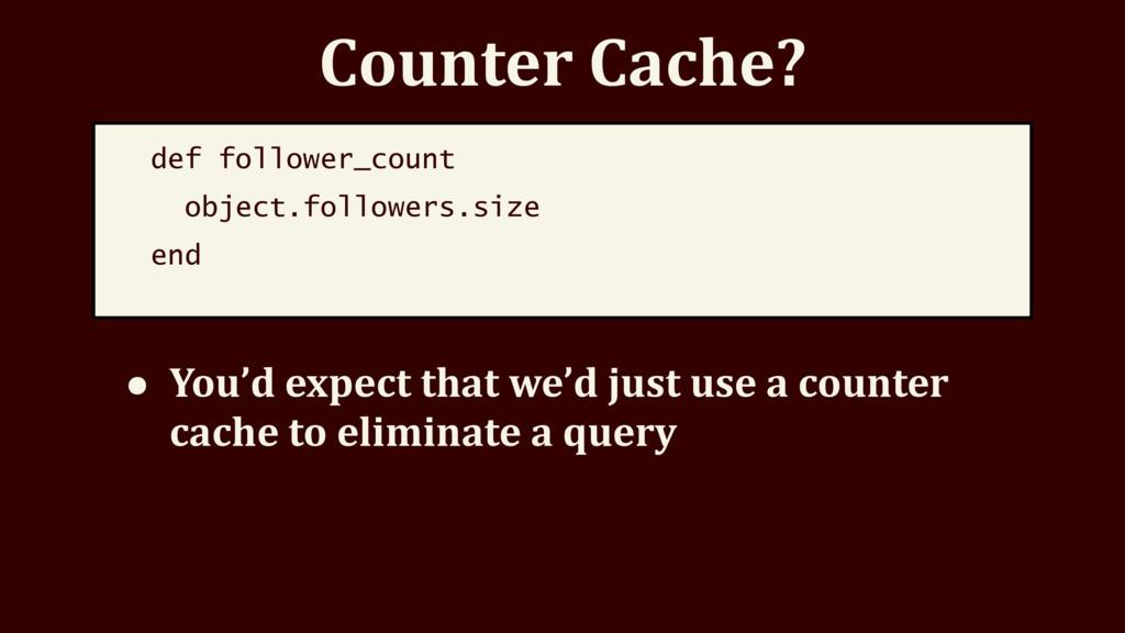 Counter Cache? def follower_count object.follow...