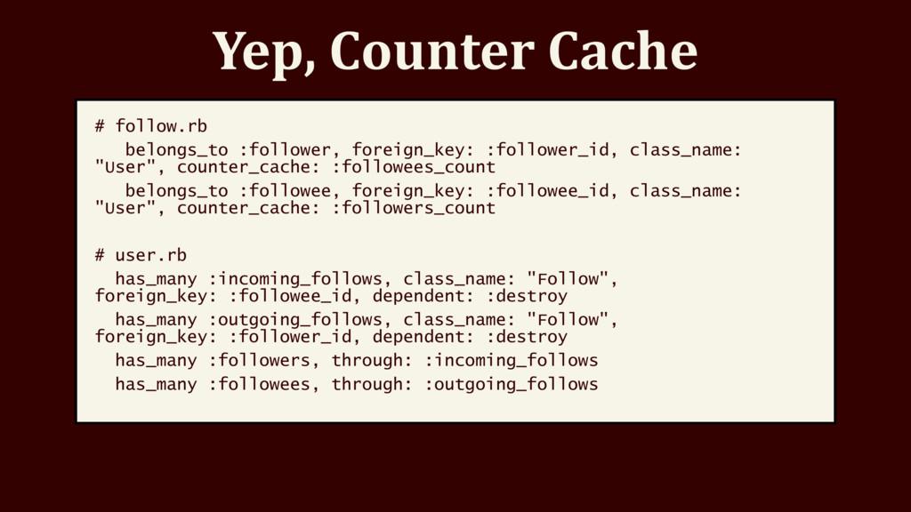 Yep, Counter Cache # follow.rb belongs_to :foll...