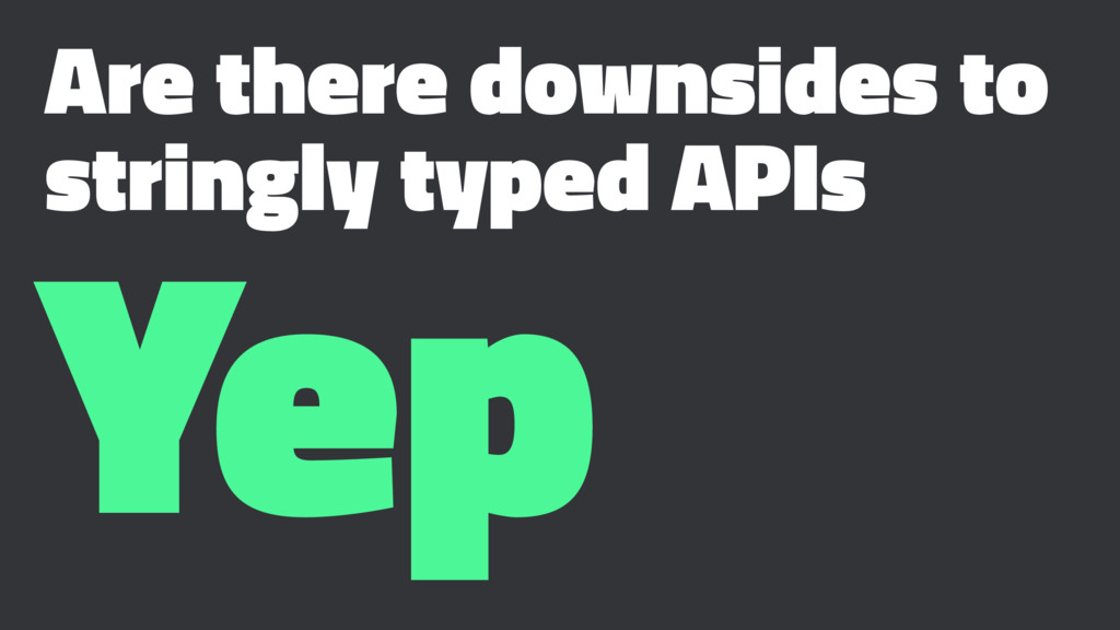 Are there downsides to stringly typed APIs Yep